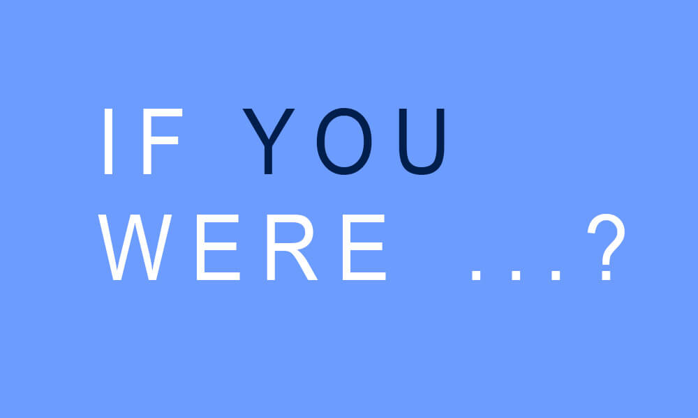 If you were...?